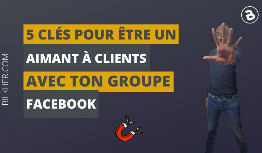 5 clés pour être un aimant à clients avec ton groupe facebook